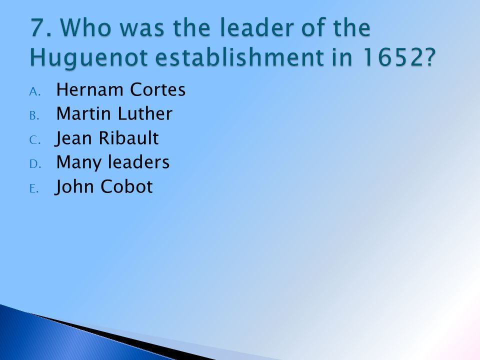 A. Hernam Cortes B. Martin Luther C. Jean Ribault D. Many leaders E. John Cobot