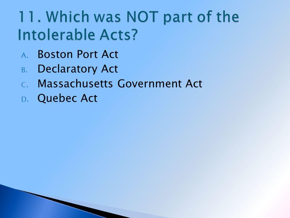 A. Boston Port Act B. Declaratory Act C. Massachusetts Government Act D. Quebec Act