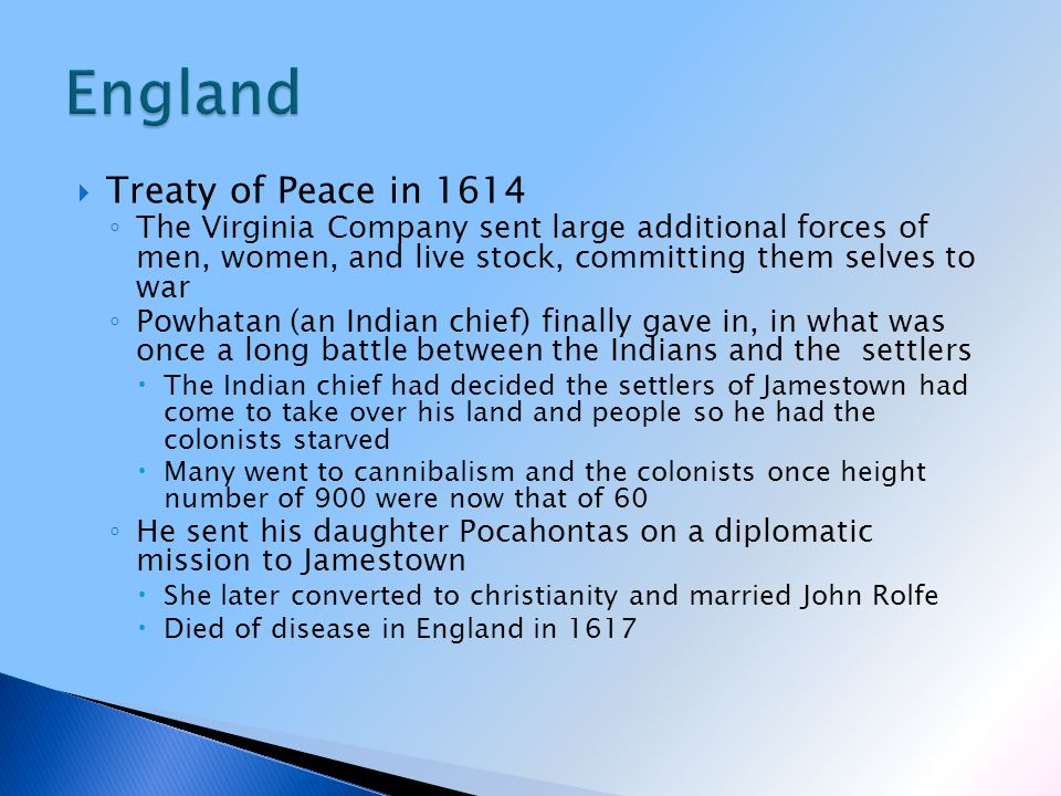  Treaty of Peace in 1614 ◦ The Virginia Company sent large additional forces of men, women, and live stock, committing them selves to war ◦ Powhatan (an Indian chief) finally gave in, in what was once a long battle between the Indians and the settlers  The Indian chief had decided the settlers of Jamestown had come to take over his land and people so he had the colonists starved  Many went to cannibalism and the colonists once height number of 900 were now that of 60 ◦ He sent his daughter Pocahontas on a diplomatic mission to Jamestown  She later converted to christianity and married John Rolfe  Died of disease in England in 1617
