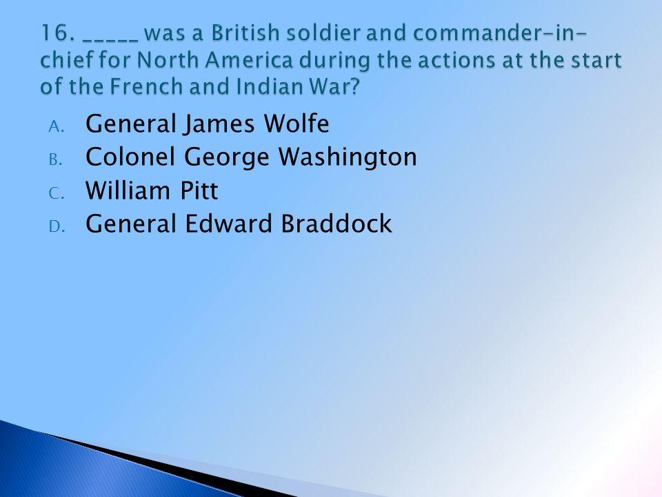 A. General James Wolfe B. Colonel George Washington C. William Pitt D. General Edward Braddock