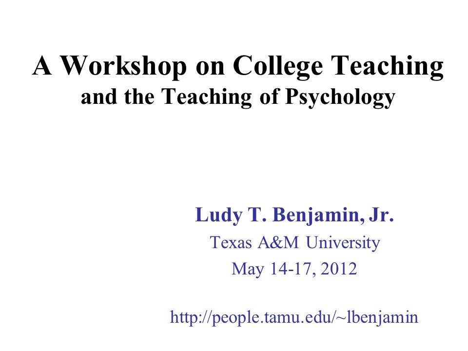 A Workshop on College Teaching and the Teaching of Psychology Ludy T. Benjamin, Jr. Texas A&M University May 14-17, 2012 http://people.tamu.edu/~lbenj