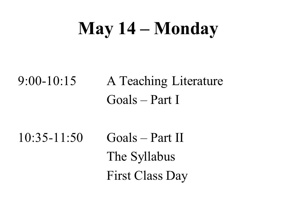 May 14 – Monday 9:00-10:15A Teaching Literature Goals – Part I 10:35-11:50Goals – Part II The Syllabus First Class Day