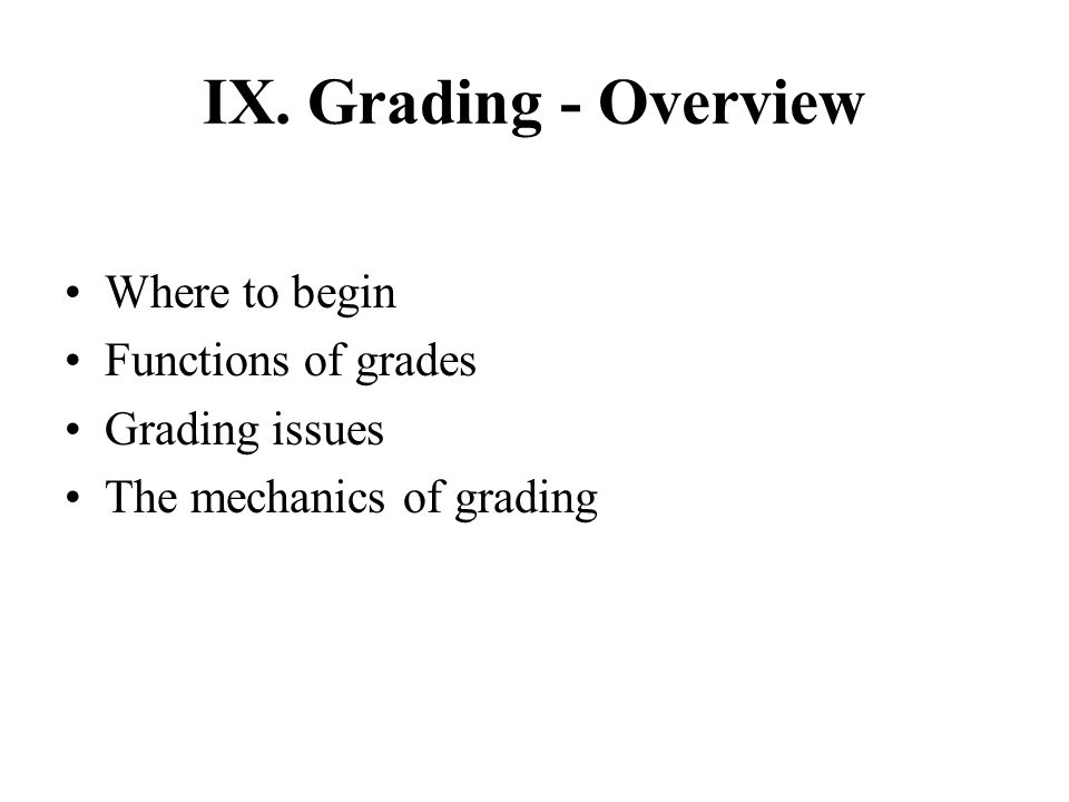 IX. Grading - Overview Where to begin Functions of grades Grading issues The mechanics of grading