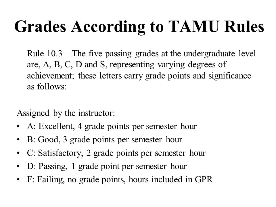 Grades According to TAMU Rules Rule 10.3 – The five passing grades at the undergraduate level are, A, B, C, D and S, representing varying degrees of a