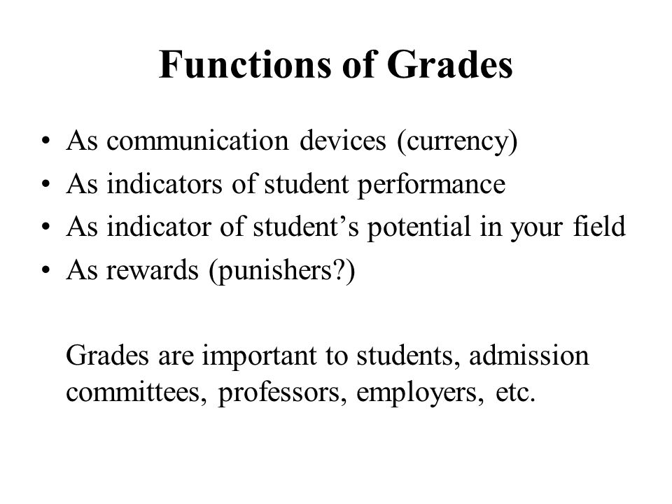 Functions of Grades As communication devices (currency) As indicators of student performance As indicator of student's potential in your field As rewa