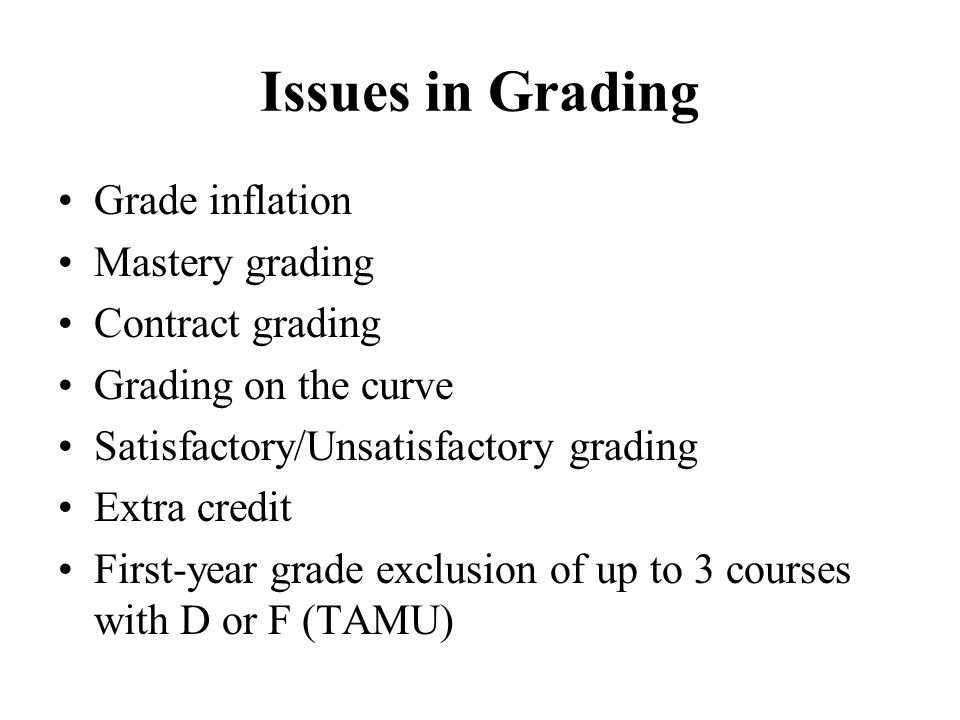 Issues in Grading Grade inflation Mastery grading Contract grading Grading on the curve Satisfactory/Unsatisfactory grading Extra credit First-year gr