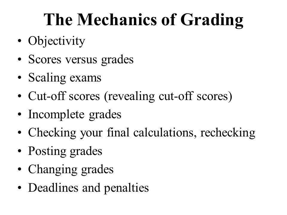 The Mechanics of Grading Objectivity Scores versus grades Scaling exams Cut-off scores (revealing cut-off scores) Incomplete grades Checking your fina