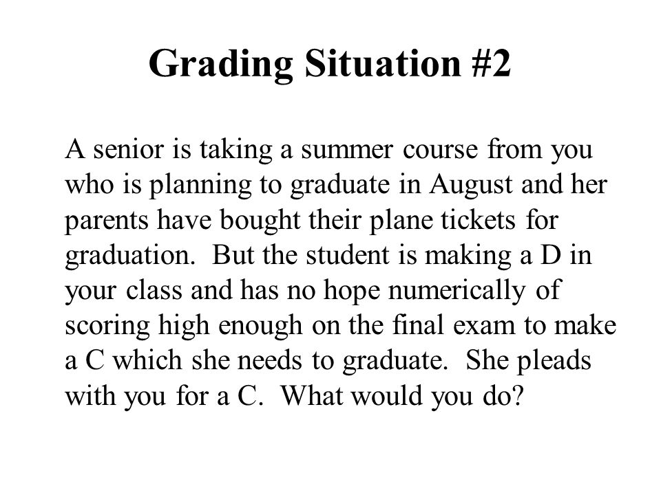 Grading Situation #2 A senior is taking a summer course from you who is planning to graduate in August and her parents have bought their plane tickets