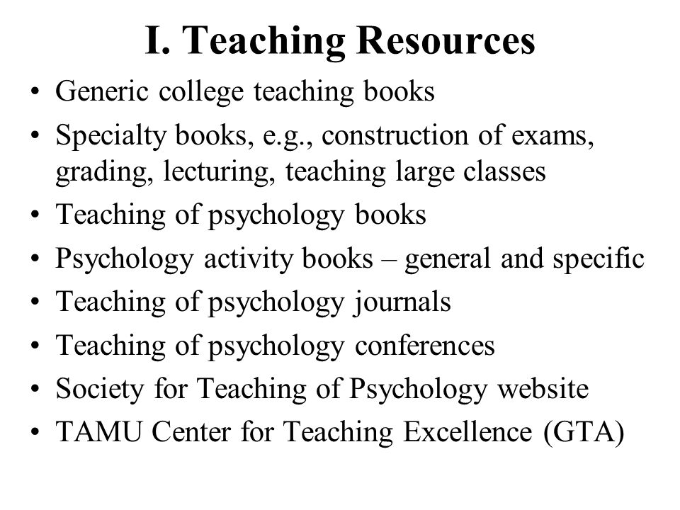 I. Teaching Resources Generic college teaching books Specialty books, e.g., construction of exams, grading, lecturing, teaching large classes Teaching