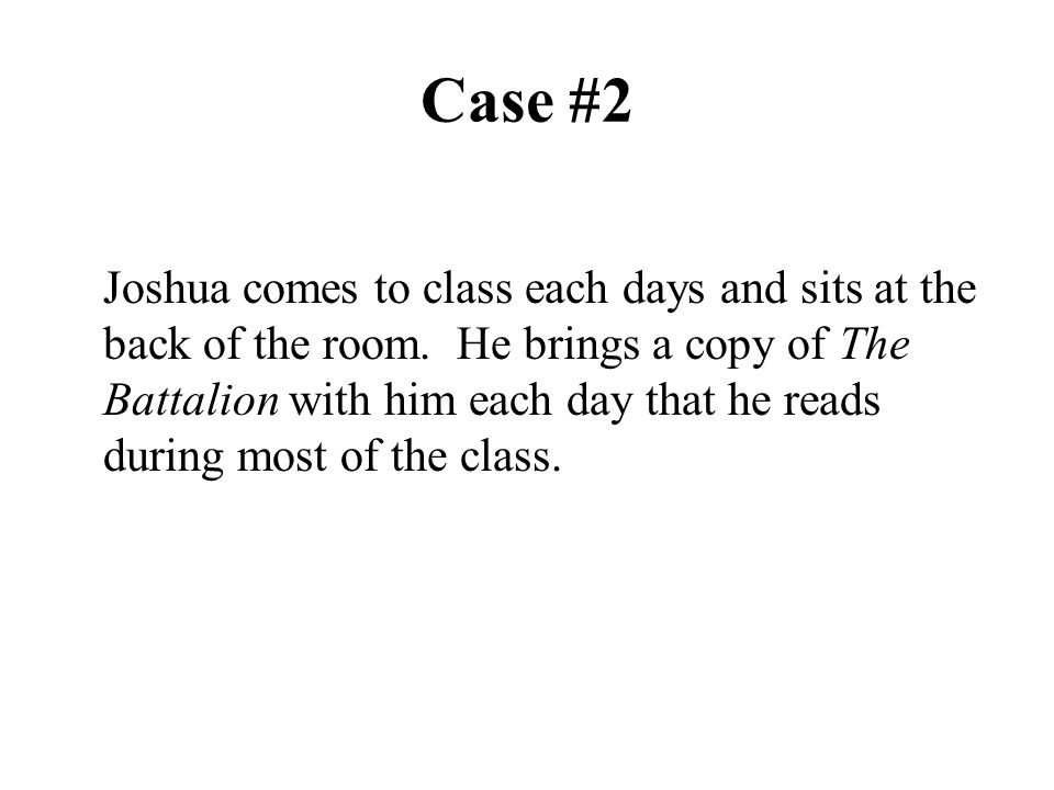 Case #2 Joshua comes to class each days and sits at the back of the room. He brings a copy of The Battalion with him each day that he reads during mos