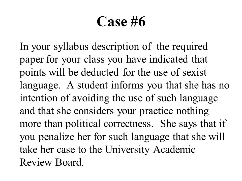 Case #6 In your syllabus description of the required paper for your class you have indicated that points will be deducted for the use of sexist langua