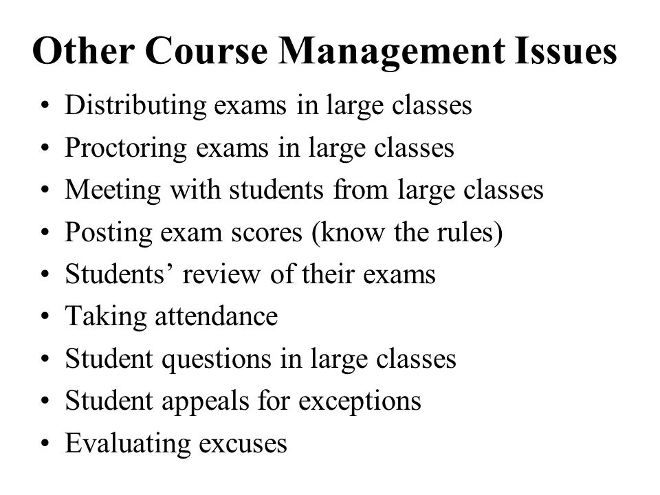 Other Course Management Issues Distributing exams in large classes Proctoring exams in large classes Meeting with students from large classes Posting