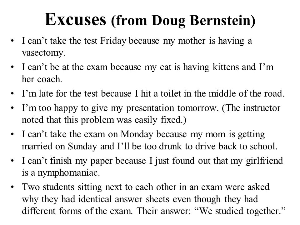 Excuses (from Doug Bernstein) I can't take the test Friday because my mother is having a vasectomy. I can't be at the exam because my cat is having ki