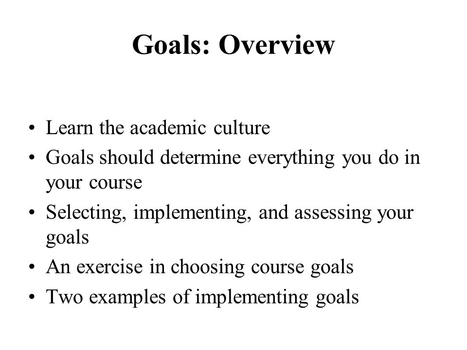 Goals: Overview Learn the academic culture Goals should determine everything you do in your course Selecting, implementing, and assessing your goals A