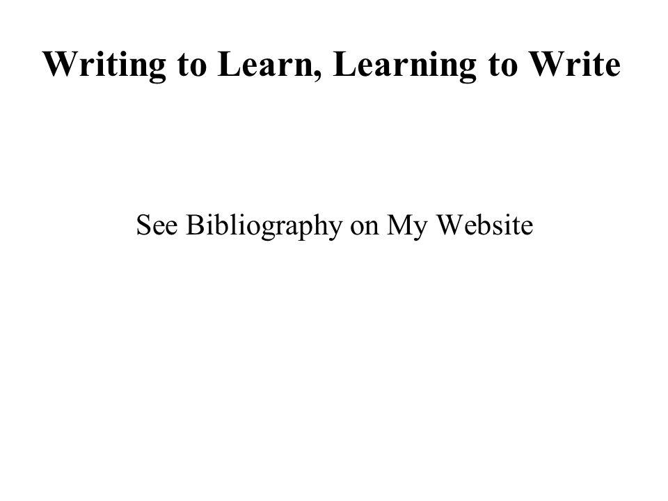 Writing to Learn, Learning to Write See Bibliography on My Website