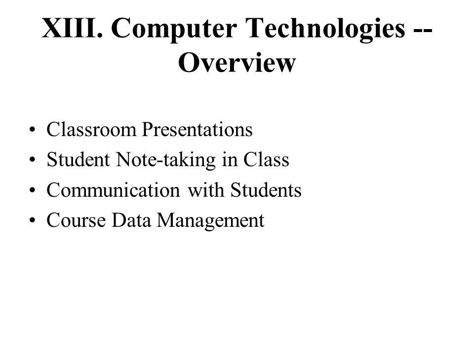 XIII. Computer Technologies -- Overview Classroom Presentations Student Note-taking in Class Communication with Students Course Data Management