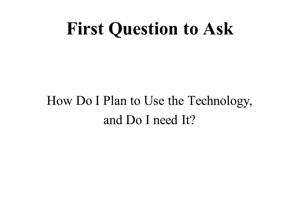 First Question to Ask How Do I Plan to Use the Technology, and Do I need It?