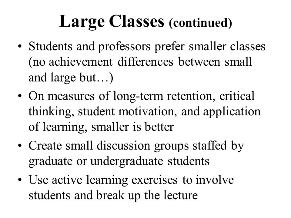 Large Classes (continued) Students and professors prefer smaller classes (no achievement differences between small and large but…) On measures of long