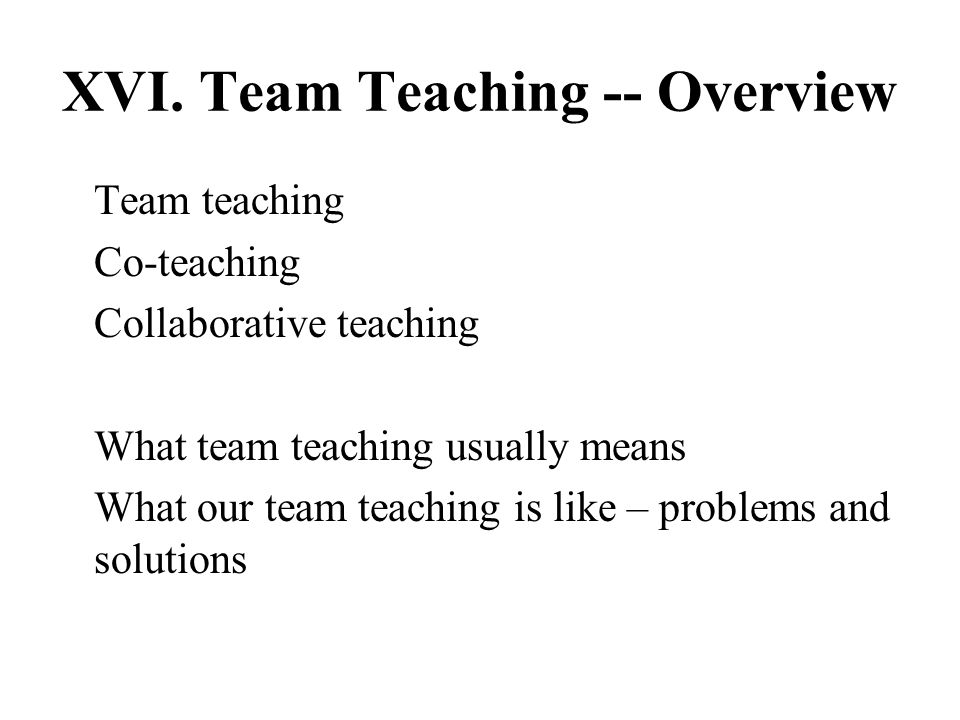XVI. Team Teaching -- Overview Team teaching Co-teaching Collaborative teaching What team teaching usually means What our team teaching is like – prob