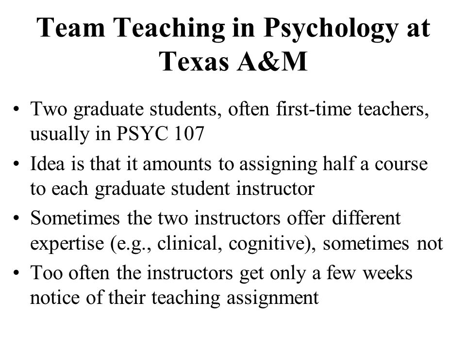 Team Teaching in Psychology at Texas A&M Two graduate students, often first-time teachers, usually in PSYC 107 Idea is that it amounts to assigning ha