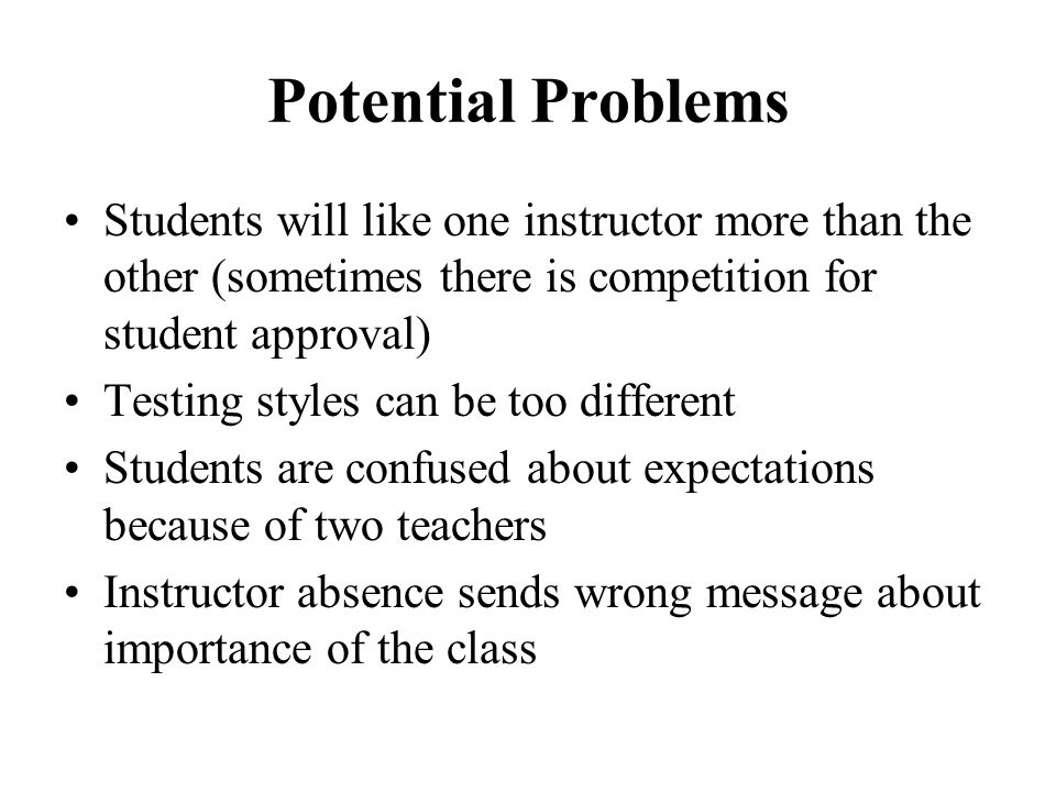 Potential Problems Students will like one instructor more than the other (sometimes there is competition for student approval) Testing styles can be t