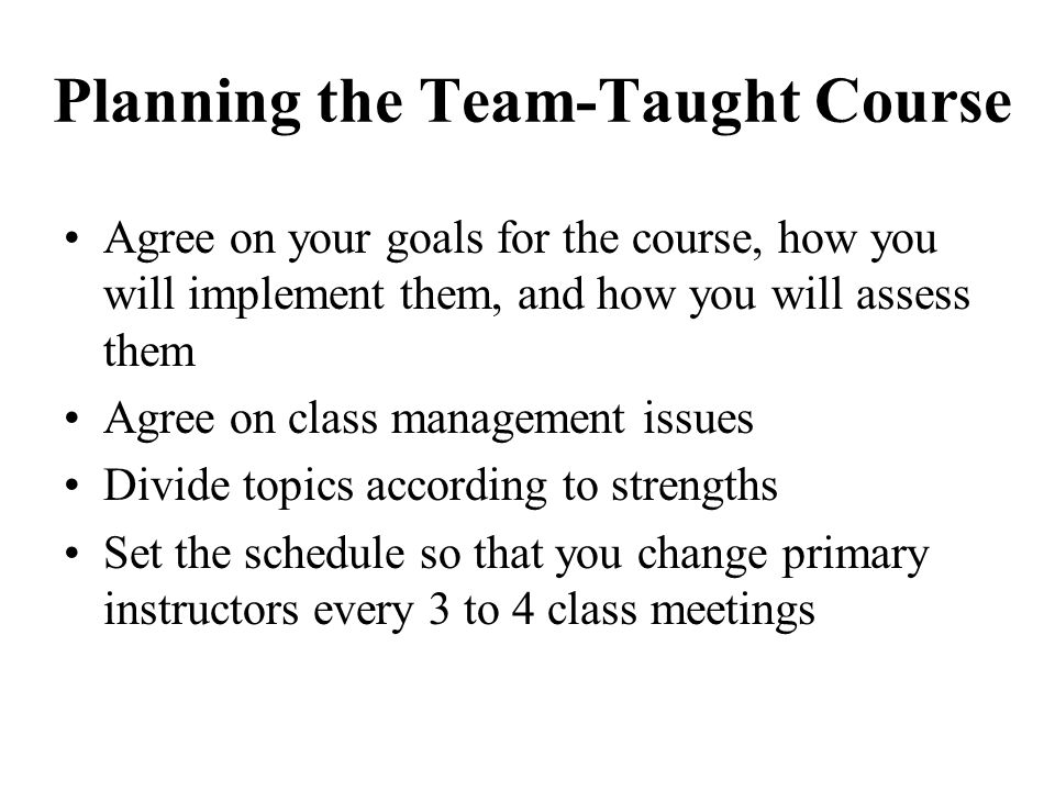 Planning the Team-Taught Course Agree on your goals for the course, how you will implement them, and how you will assess them Agree on class managemen