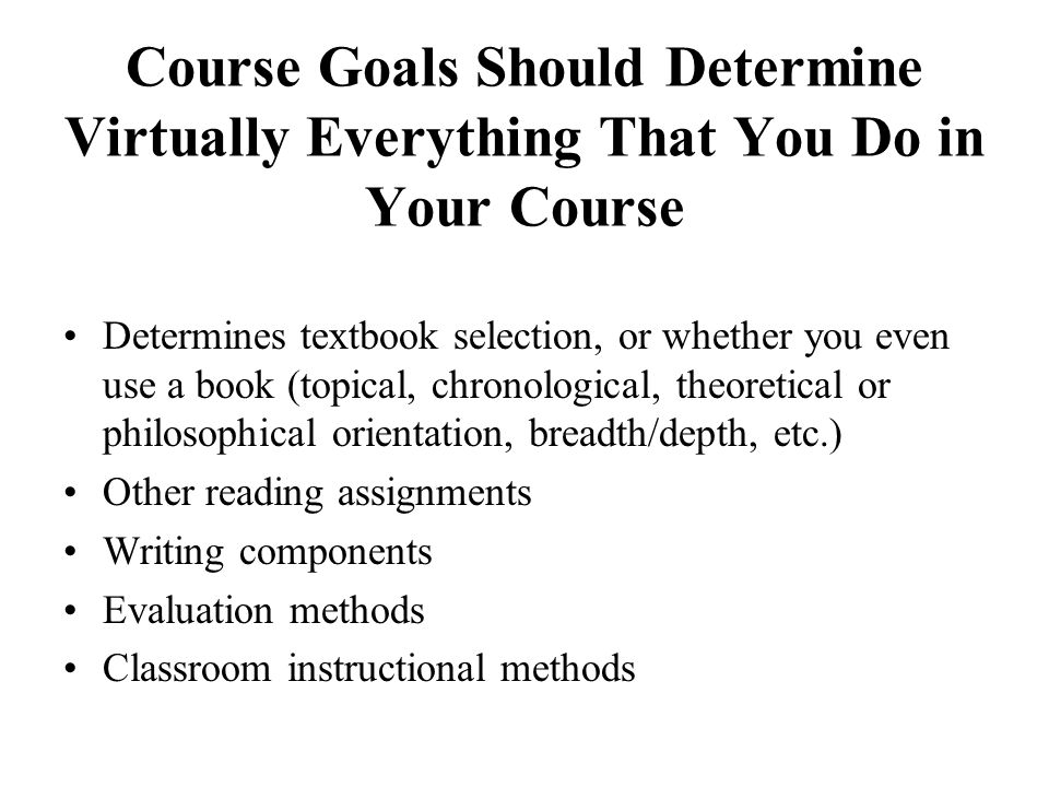 Course Goals Should Determine Virtually Everything That You Do in Your Course Determines textbook selection, or whether you even use a book (topical,