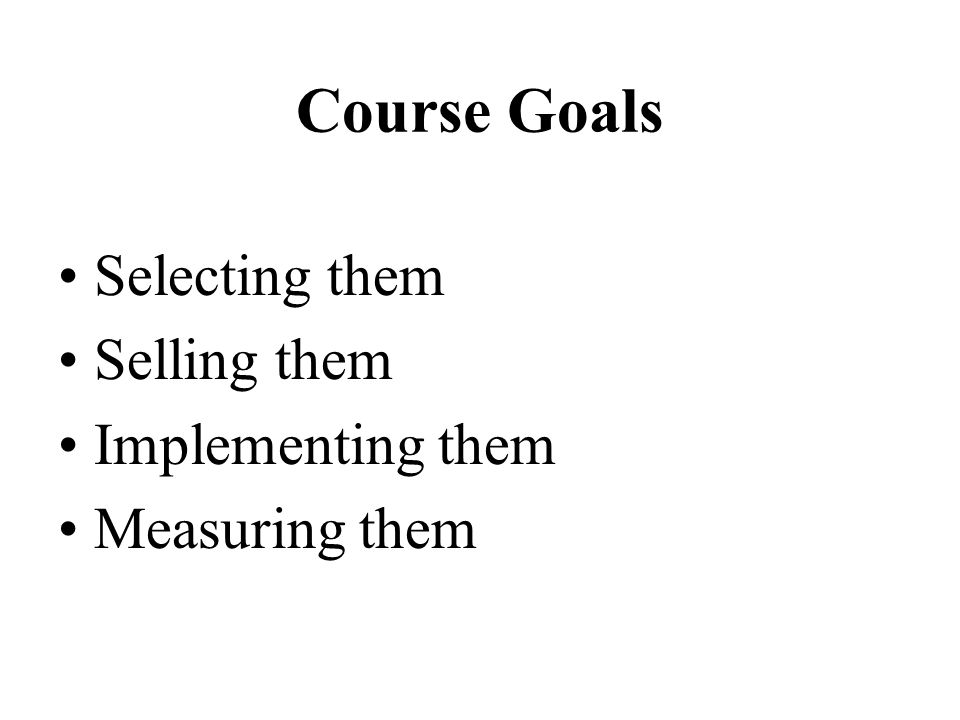 Course Goals Selecting them Selling them Implementing them Measuring them