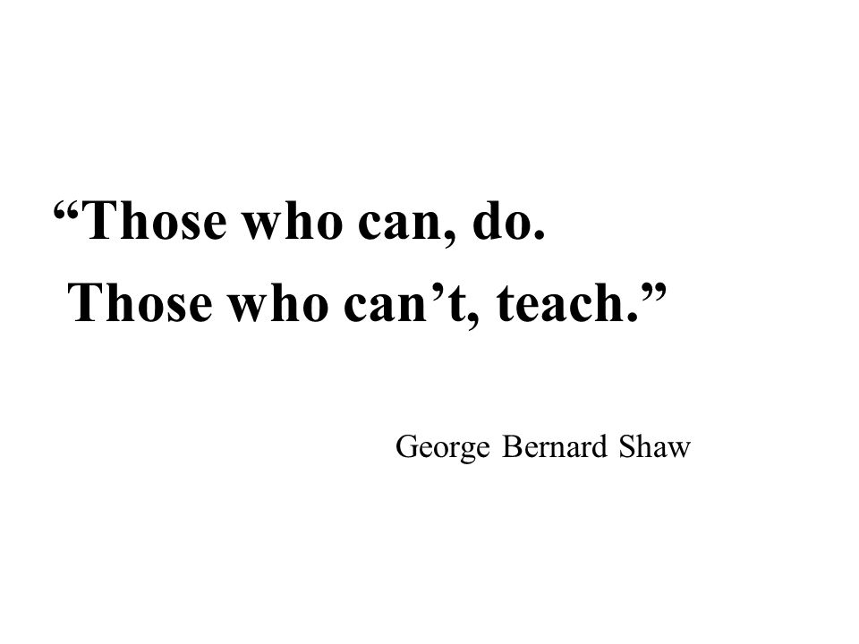 """Those who can, do. Those who can't, teach."" George Bernard Shaw"