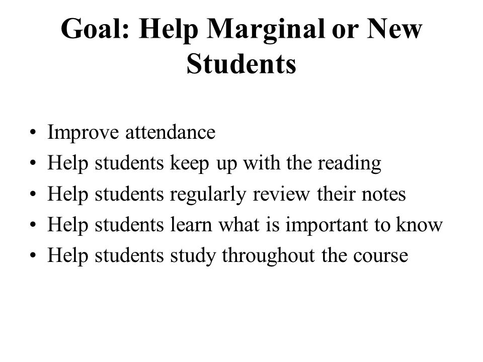 Goal: Help Marginal or New Students Improve attendance Help students keep up with the reading Help students regularly review their notes Help students