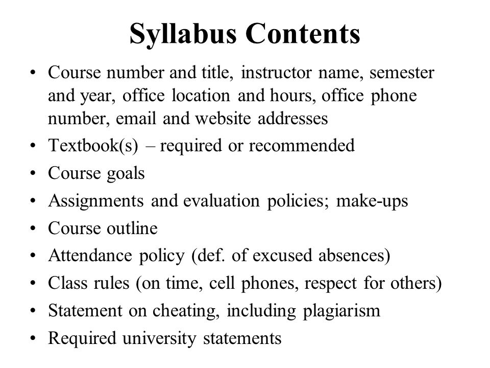Syllabus Contents Course number and title, instructor name, semester and year, office location and hours, office phone number, email and website addre
