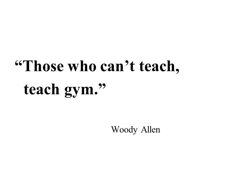 """Those who can't teach, teach gym."" Woody Allen"