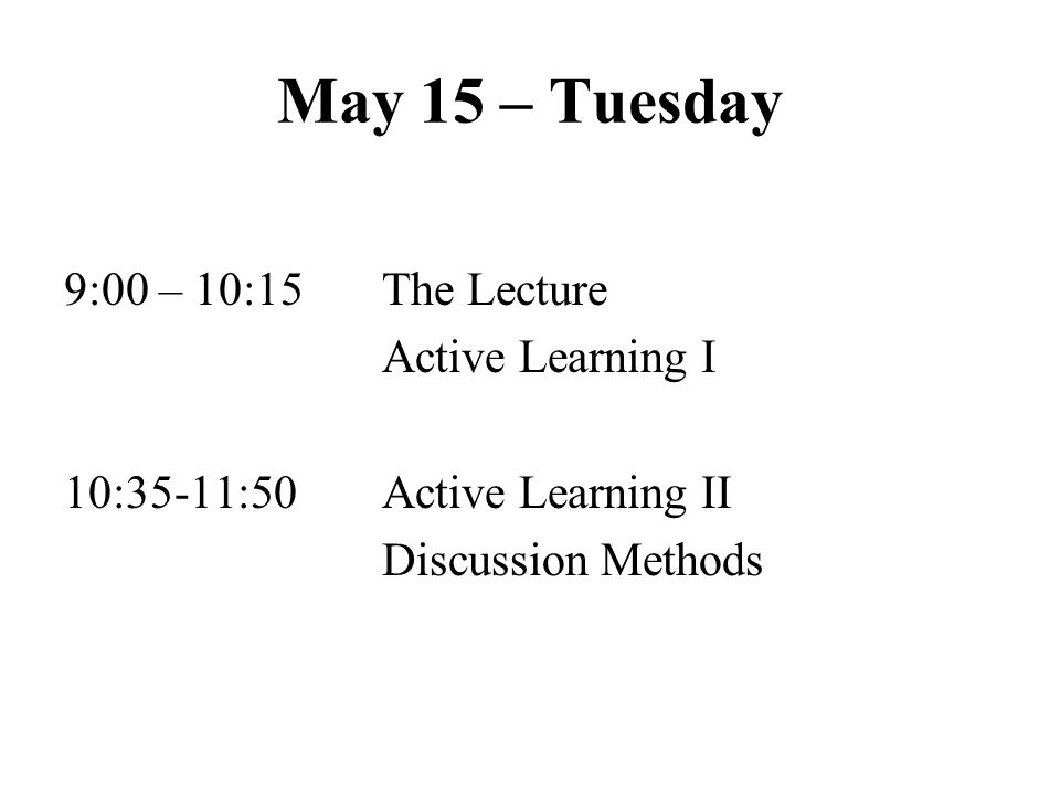 May 15 – Tuesday 9:00 – 10:15The Lecture Active Learning I 10:35-11:50Active Learning II Discussion Methods