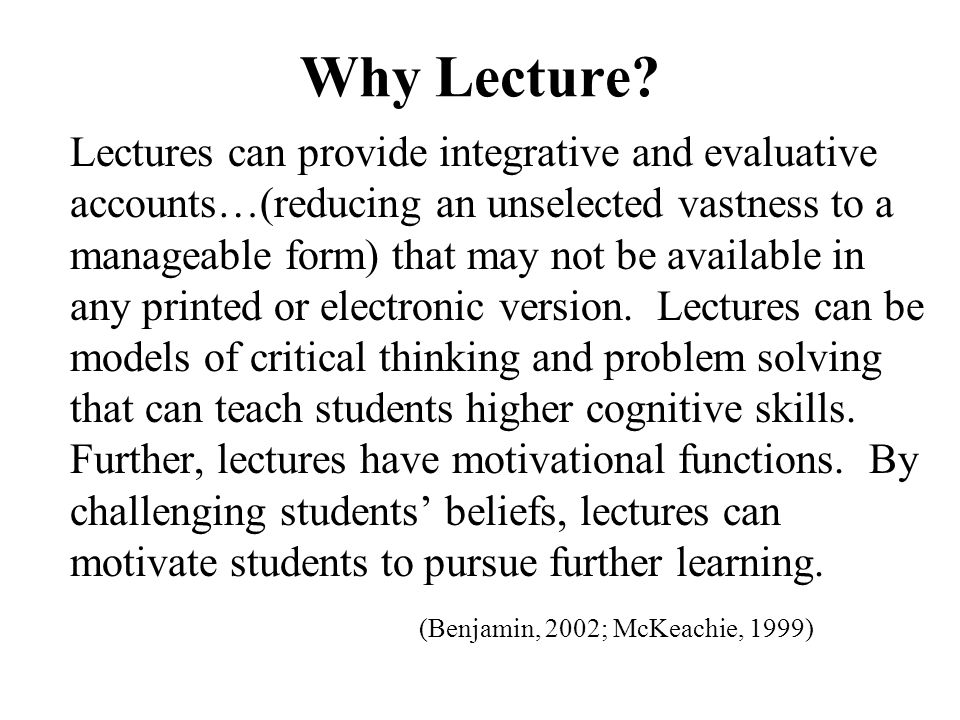 Why Lecture? Lectures can provide integrative and evaluative accounts…(reducing an unselected vastness to a manageable form) that may not be available