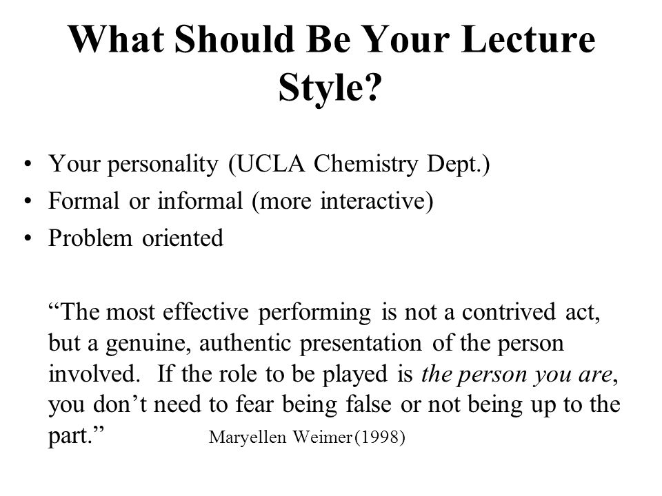 """What Should Be Your Lecture Style? Your personality (UCLA Chemistry Dept.) Formal or informal (more interactive) Problem oriented """"The most effective"""
