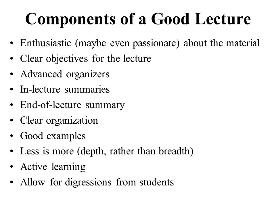Components of a Good Lecture Enthusiastic (maybe even passionate) about the material Clear objectives for the lecture Advanced organizers In-lecture s