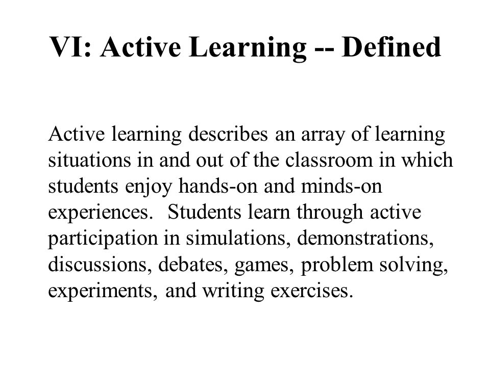 VI: Active Learning -- Defined Active learning describes an array of learning situations in and out of the classroom in which students enjoy hands-on