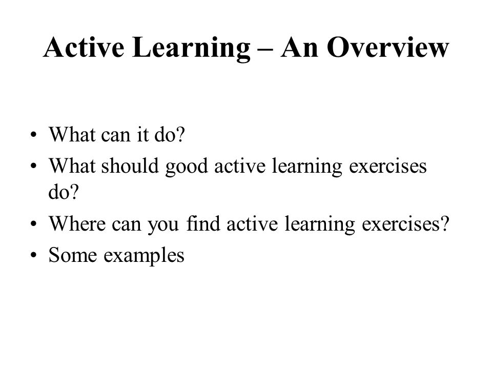 Active Learning – An Overview What can it do? What should good active learning exercises do? Where can you find active learning exercises? Some exampl