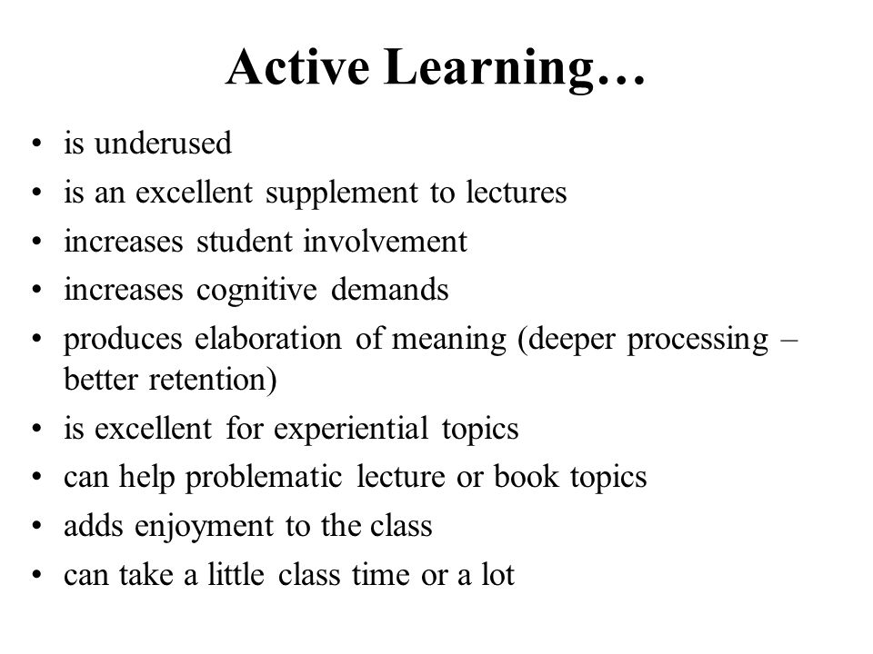 Active Learning… is underused is an excellent supplement to lectures increases student involvement increases cognitive demands produces elaboration of