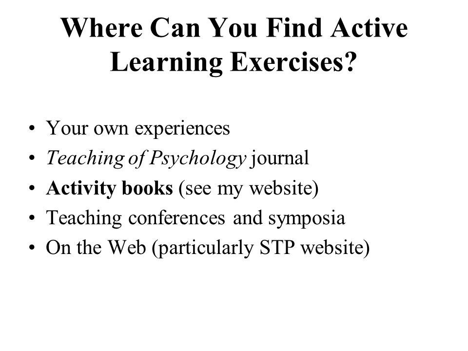 Where Can You Find Active Learning Exercises? Your own experiences Teaching of Psychology journal Activity books (see my website) Teaching conferences