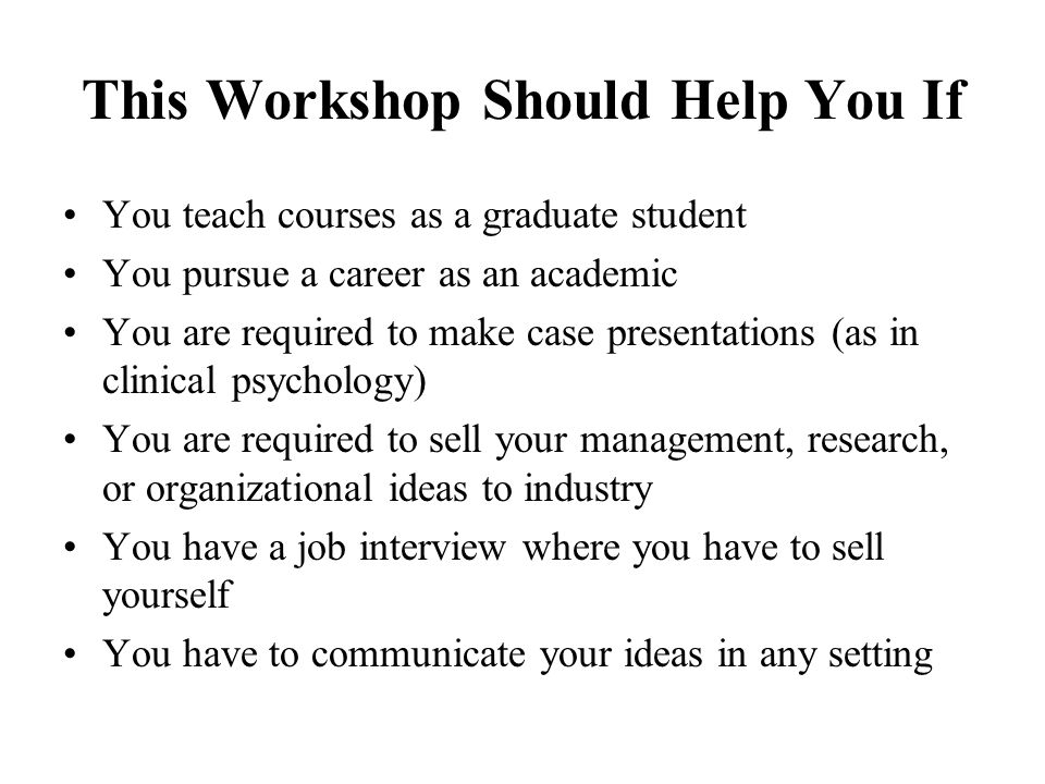 This Workshop Should Help You If You teach courses as a graduate student You pursue a career as an academic You are required to make case presentation