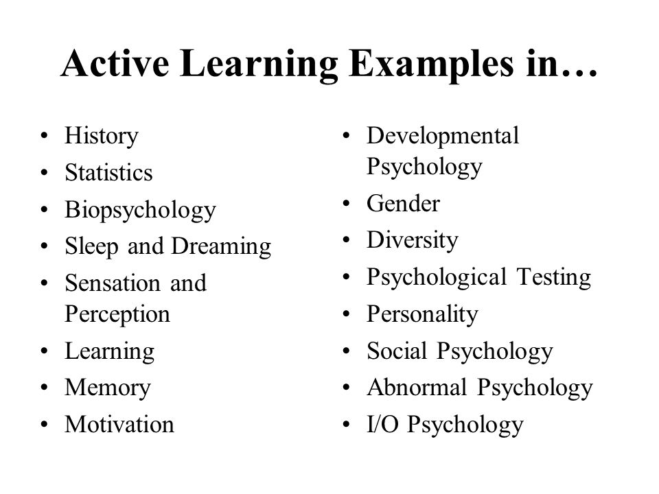 Active Learning Examples in… History Statistics Biopsychology Sleep and Dreaming Sensation and Perception Learning Memory Motivation Developmental Psy