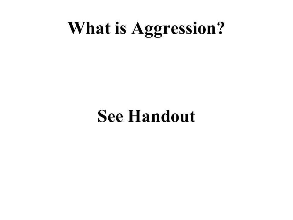 What is Aggression? See Handout