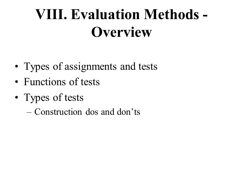 VIII. Evaluation Methods - Overview Types of assignments and tests Functions of tests Types of tests –Construction dos and don'ts