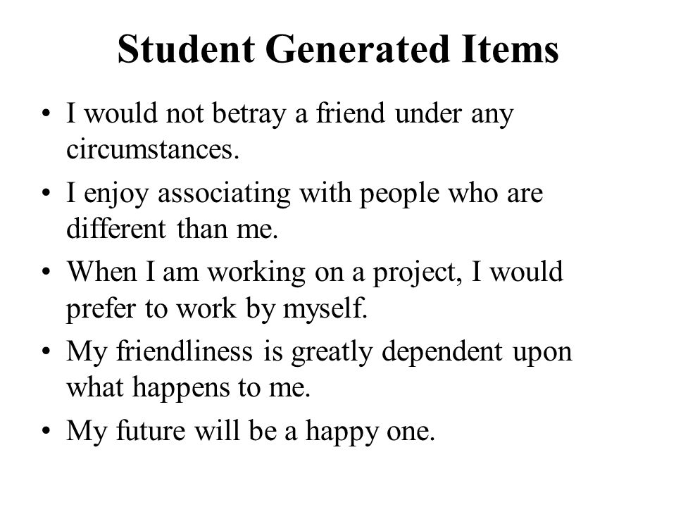 Student Generated Items I would not betray a friend under any circumstances. I enjoy associating with people who are different than me. When I am work