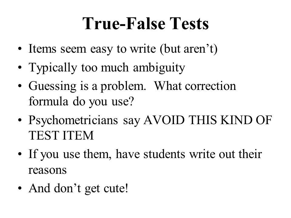 True-False Tests Items seem easy to write (but aren't) Typically too much ambiguity Guessing is a problem. What correction formula do you use? Psychom