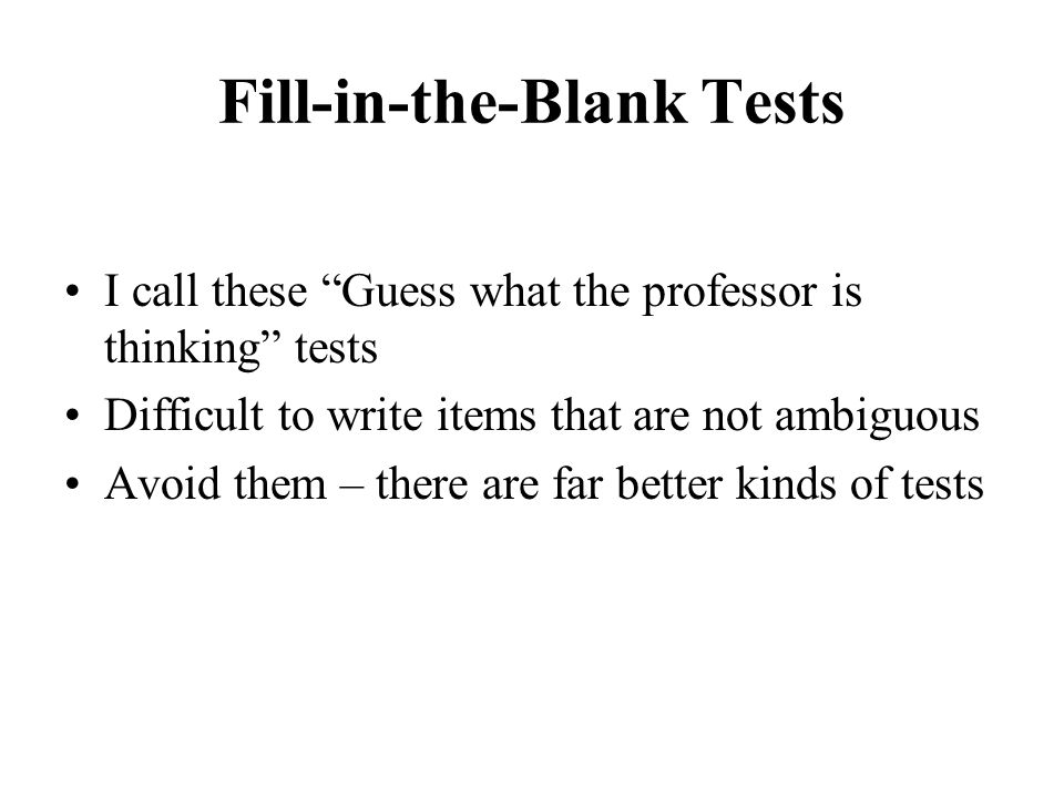 """Fill-in-the-Blank Tests I call these """"Guess what the professor is thinking"""" tests Difficult to write items that are not ambiguous Avoid them – there a"""