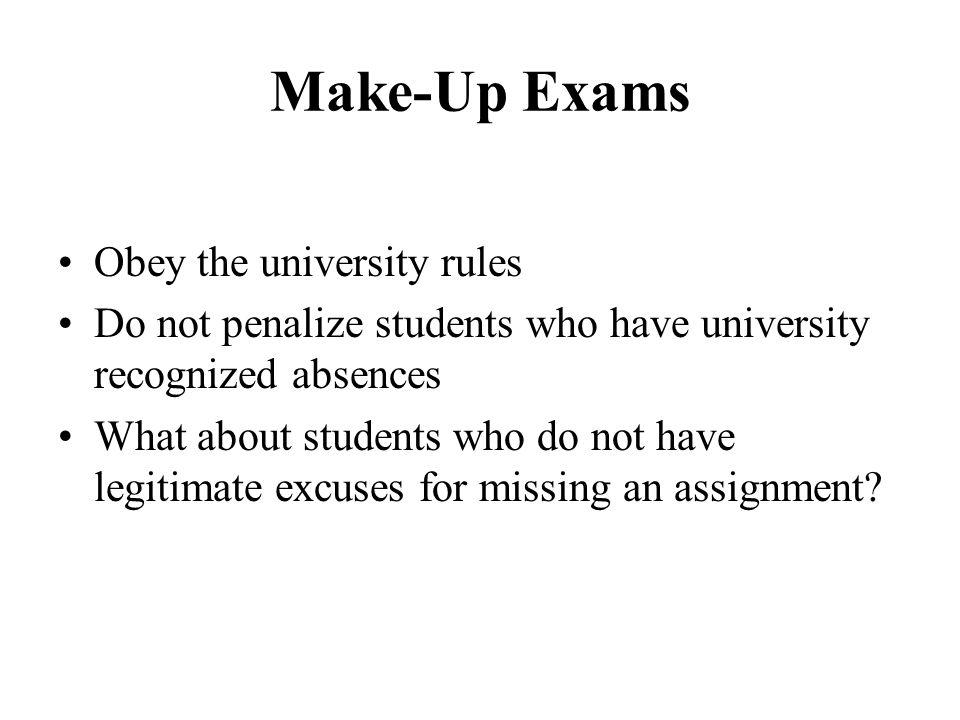 Make-Up Exams Obey the university rules Do not penalize students who have university recognized absences What about students who do not have legitimat