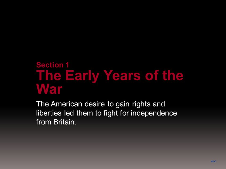 NEXT The American desire to gain rights and liberties led them to fight for independence from Britain. Section 1 The Early Years of the War