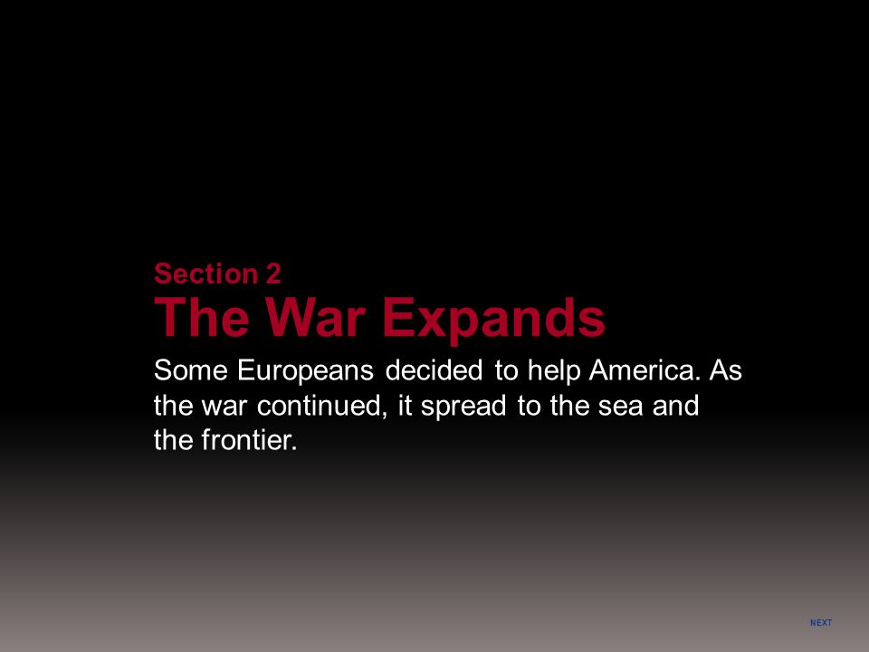 NEXT Section 2 The War Expands Some Europeans decided to help America. As the war continued, it spread to the sea and the frontier.
